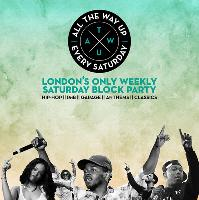 ALL THE WAY UP - London's only weekly Saturday Block Party