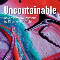 Uncontainable | an exhibition of artwork by Cherrie Mansfield