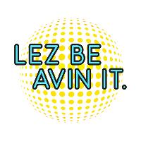 Lez Be Avin It!