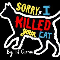 Sorry I Killed Your Cat