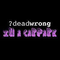 deadwrong In A Carpark