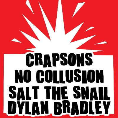 Crapsons/No Collusion/Salt The Snail/Dylan Bradley